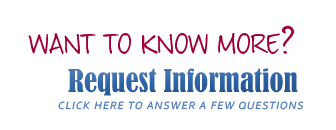 Need to Know More? Request Information. Click here to answer a few questions.