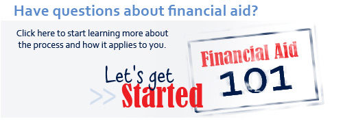 Have questions about financial aid? Click here to start learning more about the process and how it applies to you. Let's get started with Financial Aid 101.