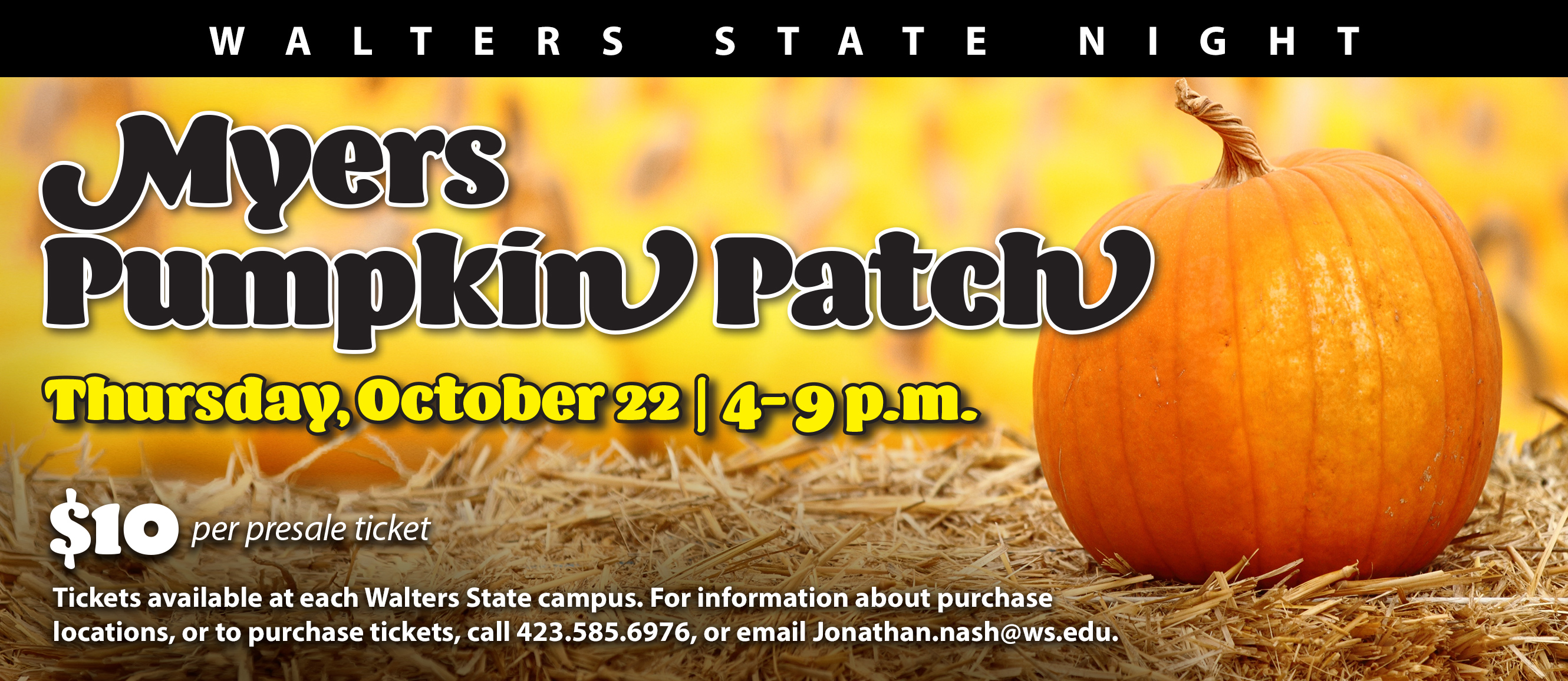 Walters State Night Myers Pumpkin Patch Thursday, October 22 from 4-9PM. $10 per presale ticket. Tickets available at each Walters State campus. For information about purchase locations, or to purchase tickets, call 423.585.6976, or email jonathan.nash@ws.edu