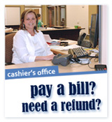 Cashier's Office. Pay a Bill? Need a Refund?
